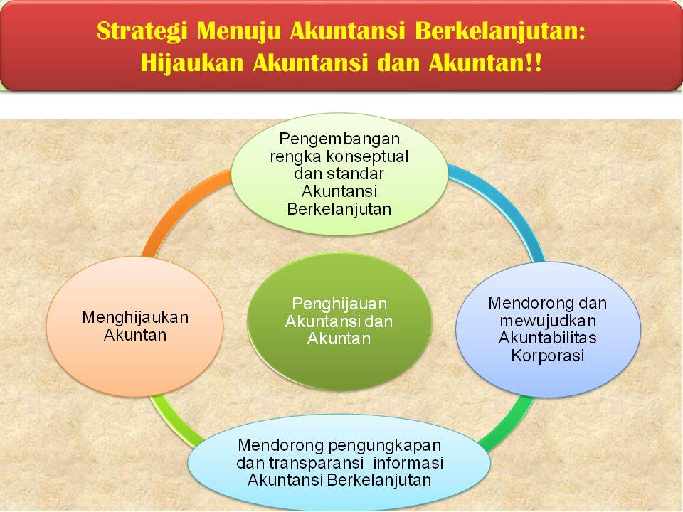 Strategi Menuju Akuntansi Berkelanjutan: Hijaukan Akuntansi dan Akuntan!! Strategi Menuju Akuntansi Berkelanjutan: Hijaukan Akuntansi dan Akuntan!!