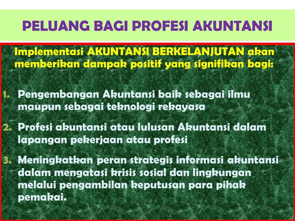 PELUANG BAGI PROFESI AKUNTANSI Implementasi AKUNTANSI BERKELANJUTAN akan memberikan dampak positif yang signifikan bagi: 1.Pengembangan Akuntansi baik