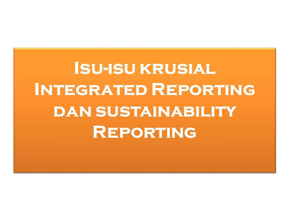 1.Meskipun secara konseptual, Integrated Reporting (IR) memadukan Sustainability Reporting (RS), namun fokus pelaporannya informasinya berbeda.