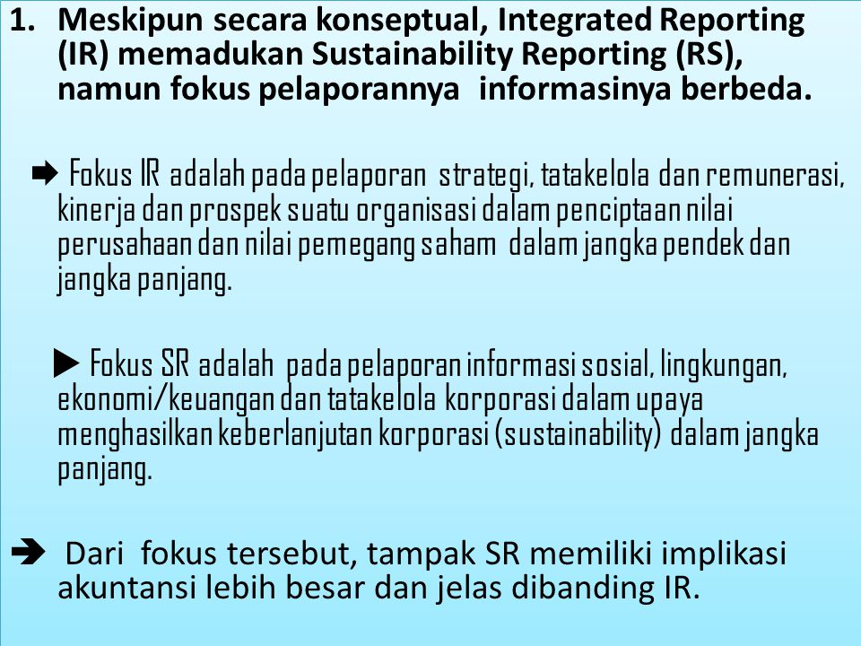 1.Meskipun secara konseptual, Integrated Reporting (IR) memadukan Sustainability Reporting (RS), namun fokus pelaporannya informasinya berbeda.  Foku