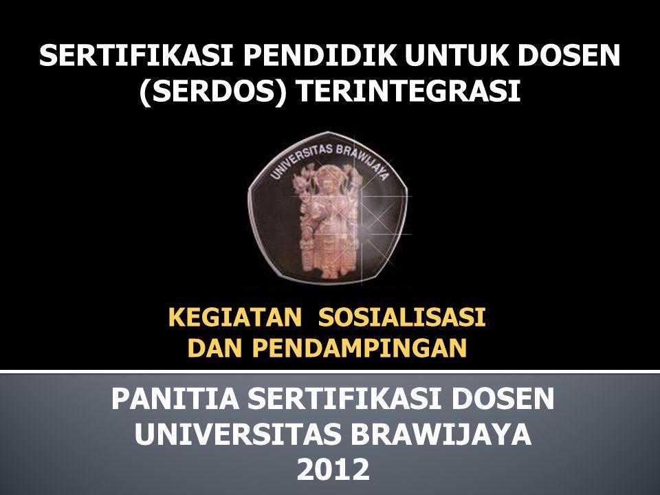 SERTIFIKASI PENDIDIK UNTUK DOSEN (SERDOS) TERINTEGRASI PANITIA SERTIFIKASI DOSEN UNIVERSITAS BRAWIJAYA 2012 KEGIATAN SOSIALISASI DAN PENDAMPINGAN