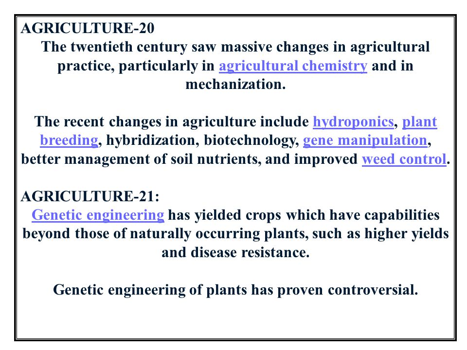 AGRICULTURE-20 The twentieth century saw massive changes in agricultural practice, particularly in agricultural chemistry and in mechanization.agricul