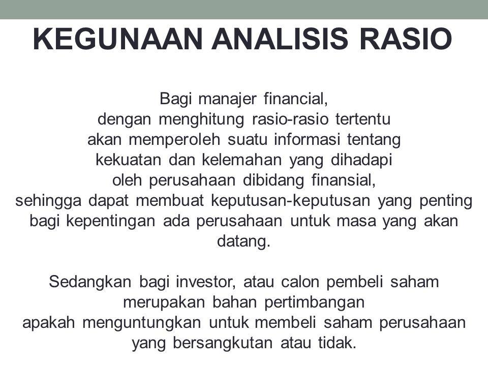 KEGUNAAN ANALISIS RASIO Bagi manajer financial, dengan menghitung rasio-rasio tertentu akan memperoleh suatu informasi tentang kekuatan dan kelemahan