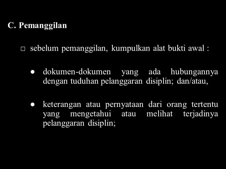 C.Pemanggilan □sebelum pemanggilan, kumpulkan alat bukti awal : ●dokumen-dokumen yang ada hubungannya dengan tuduhan pelanggaran disiplin; dan/atau, ●