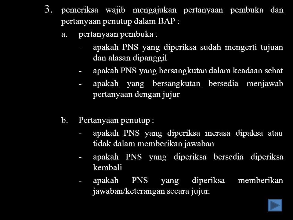 3. pemeriksa wajib mengajukan pertanyaan pembuka dan pertanyaan penutup dalam BAP : a.pertanyaan pembuka : -apakah PNS yang diperiksa sudah mengerti t