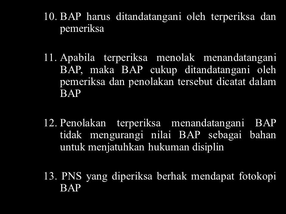 10.BAP harus ditandatangani oleh terperiksa dan pemeriksa 11.Apabila terperiksa menolak menandatangani BAP, maka BAP cukup ditandatangani oleh pemerik
