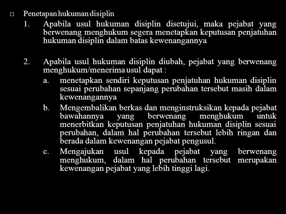 □Penetapan hukuman disiplin 1. Apabila usul hukuman disiplin disetujui, maka pejabat yang berwenang menghukum segera menetapkan keputusan penjatuhan h