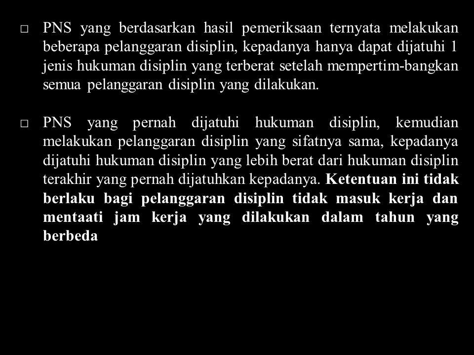 □PNS yang berdasarkan hasil pemeriksaan ternyata melakukan beberapa pelanggaran disiplin, kepadanya hanya dapat dijatuhi 1 jenis hukuman disiplin yang