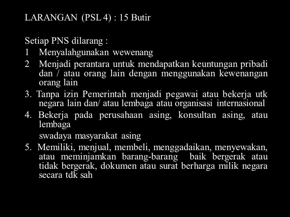LARANGAN (PSL 4) : 15 Butir Setiap PNS dilarang : 1Menyalahgunakan wewenang 2Menjadi perantara untuk mendapatkan keuntungan pribadi dan / atau orang l