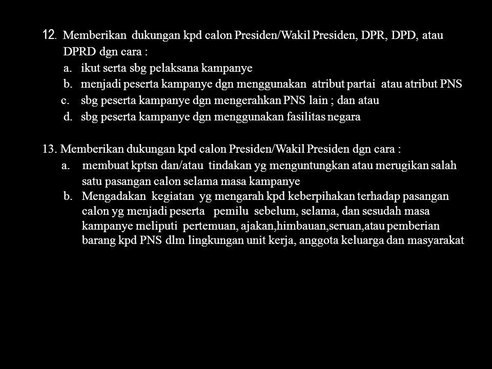 12. Memberikan dukungan kpd calon Presiden/Wakil Presiden, DPR, DPD, atau DPRD dgn cara : a.ikut serta sbg pelaksana kampanye b. menjadi peserta kampa