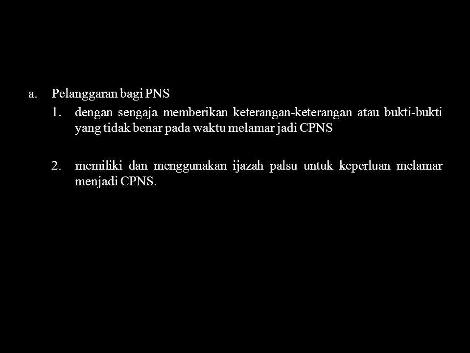 a.Pelanggaran bagi PNS 1.dengan sengaja memberikan keterangan-keterangan atau bukti-bukti yang tidak benar pada waktu melamar jadi CPNS 2.memiliki dan
