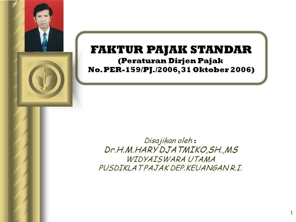 1 FAKTUR PAJAK STANDAR (Peraturan Dirjen Pajak No. PER-159/PJ./2006, 31 Oktober 2006) Disajikan oleh : Dr.H.M.HARY DJATMIKO,SH.,MS WIDYAISWARA UTAMA P