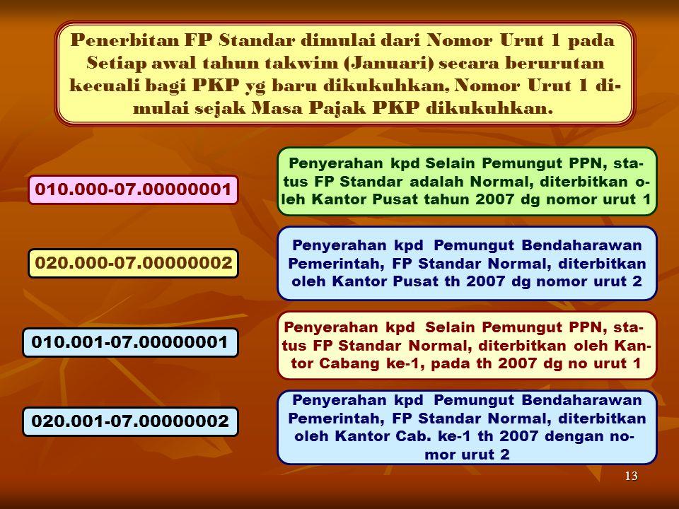 13 Penerbitan FP Standar dimulai dari Nomor Urut 1 pada Setiap awal tahun takwim (Januari) secara berurutan kecuali bagi PKP yg baru dikukuhkan, Nomor Urut 1 di- mulai sejak Masa Pajak PKP dikukuhkan.