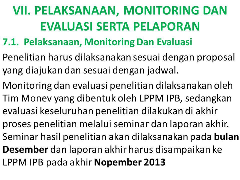 VII. PELAKSANAAN, MONITORING DAN EVALUASI SERTA PELAPORAN 7.1. Pelaksanaan, Monitoring Dan Evaluasi Penelitian harus dilaksanakan sesuai dengan propos