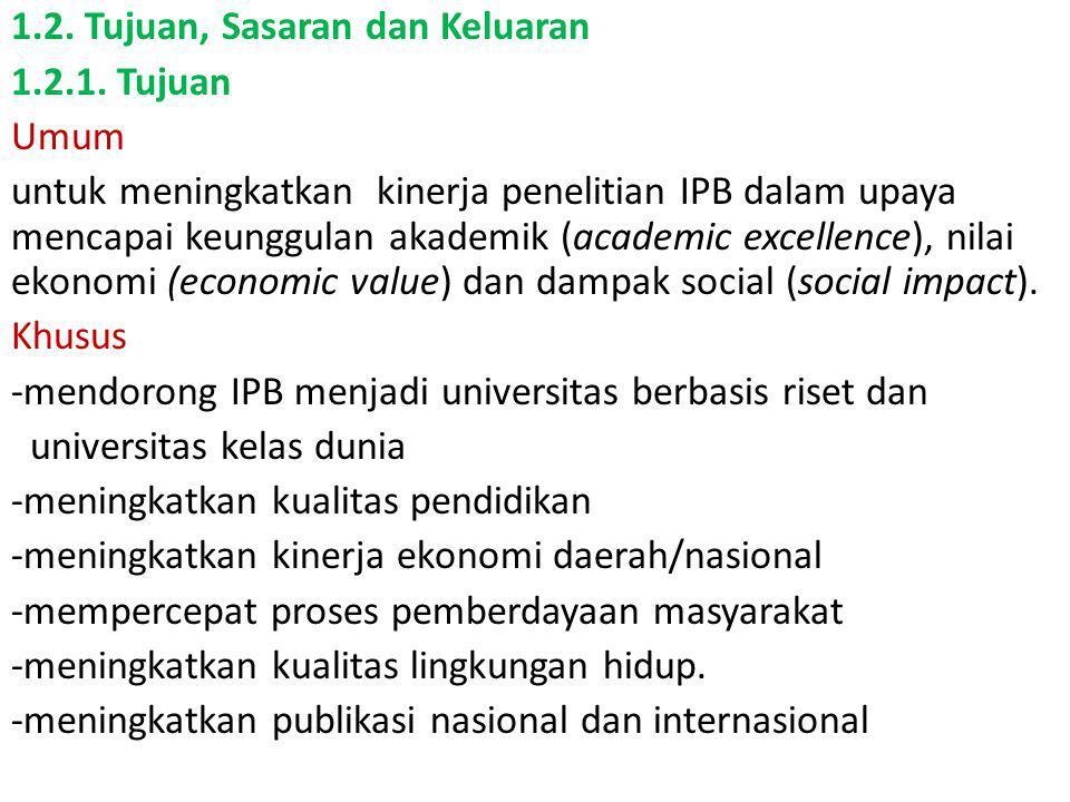 1.2. Tujuan, Sasaran dan Keluaran 1.2.1. Tujuan Umum untuk meningkatkan kinerja penelitian IPB dalam upaya mencapai keunggulan akademik (academic exce