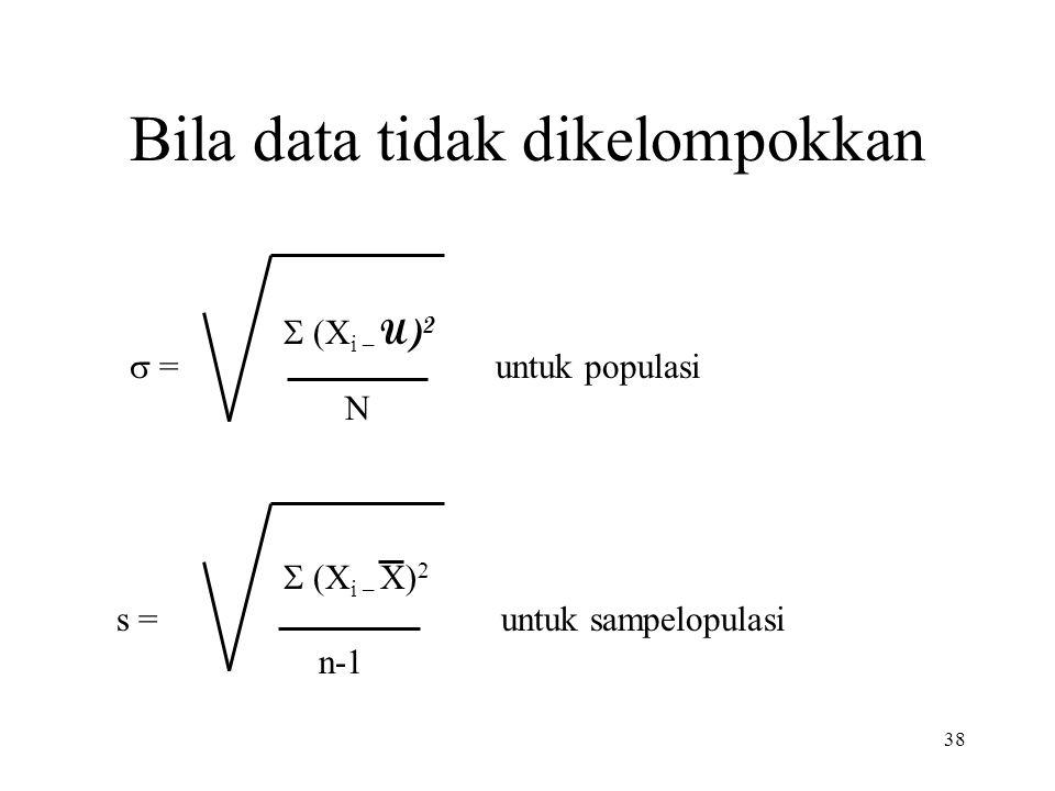 38 Bila data tidak dikelompokkan   (X i – U) 2  = untuk populasi N  (X i – X) 2  s = untuk sampelopulasi n-1