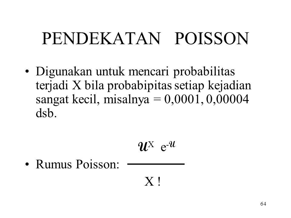 64 PENDEKATAN POISSON Digunakan untuk mencari probabilitas terjadi X bila probabipitas setiap kejadian sangat kecil, misalnya = 0,0001, 0,00004 dsb. U