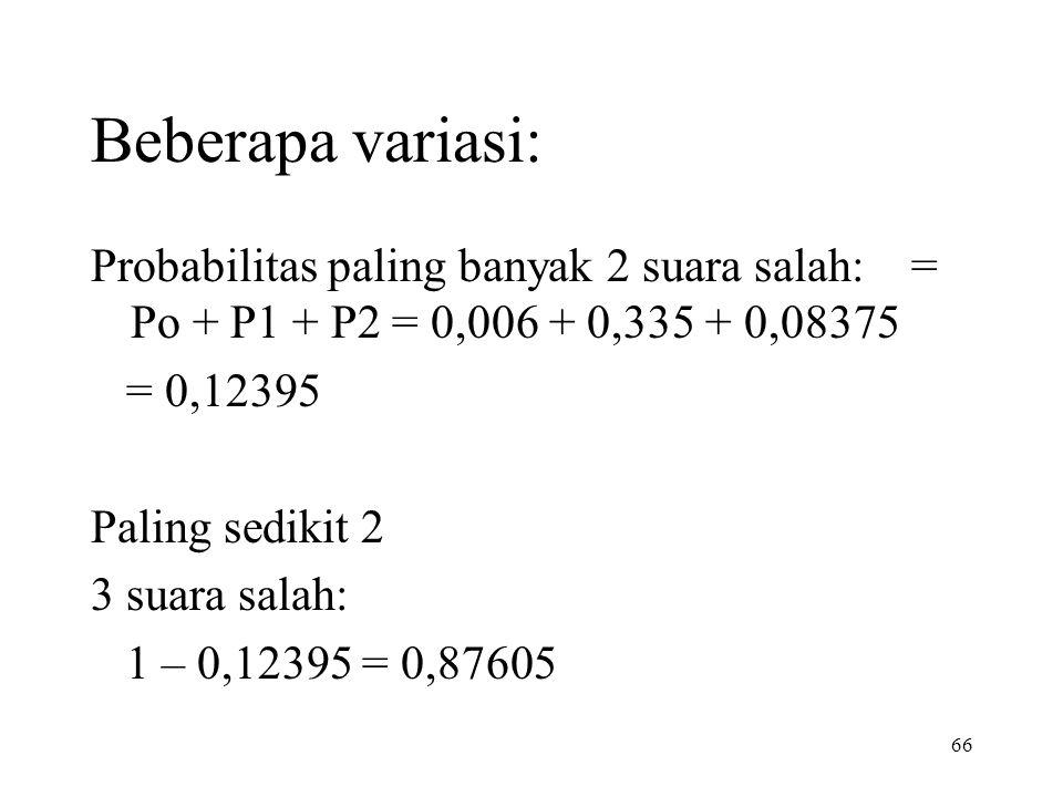 66 Beberapa variasi: Probabilitas paling banyak 2 suara salah: = Po + P1 + P2 = 0,006 + 0,335 + 0,08375 = 0,12395 Paling sedikit 2 3 suara salah: 1 –