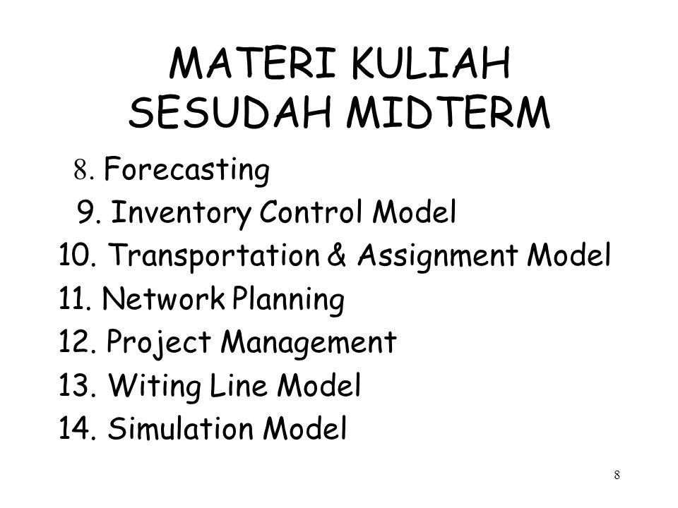 8 MATERI KULIAH SESUDAH MIDTERM 8. Forecasting 9. Inventory Control Model 10. Transportation & Assignment Model 11. Network Planning 12. Project Manag