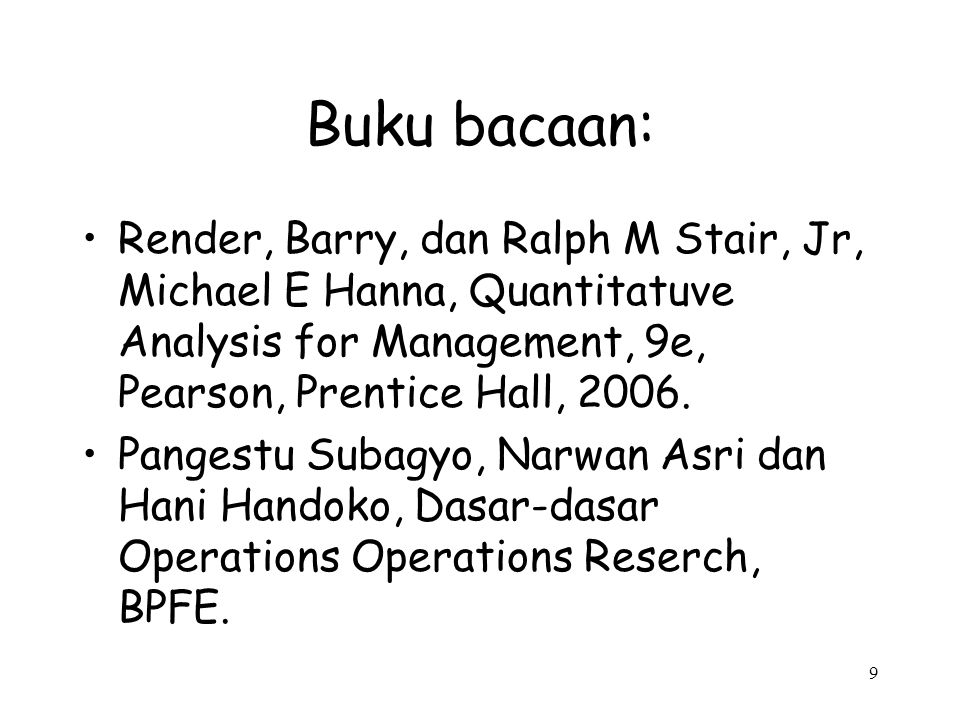 9 Buku bacaan: Render, Barry, dan Ralph M Stair, Jr, Michael E Hanna, Quantitatuve Analysis for Management, 9e, Pearson, Prentice Hall, 2006. Pangestu