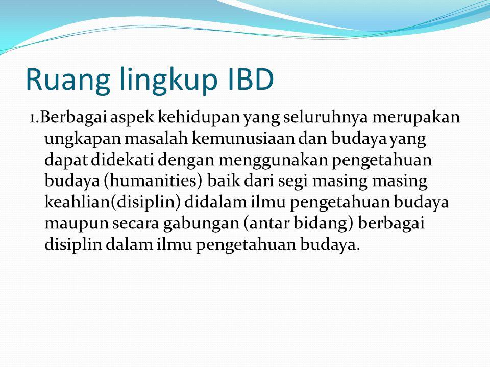 Ruang lingkup IBD 1.Berbagai aspek kehidupan yang seluruhnya merupakan ungkapan masalah kemunusiaan dan budaya yang dapat didekati dengan menggunakan