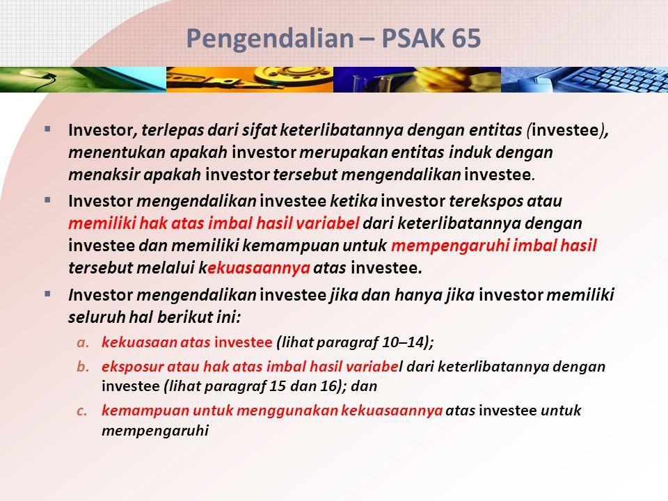 Pengendalian – PSAK 65  Investor, terlepas dari sifat keterlibatannya dengan entitas (investee), menentukan apakah investor merupakan entitas induk d