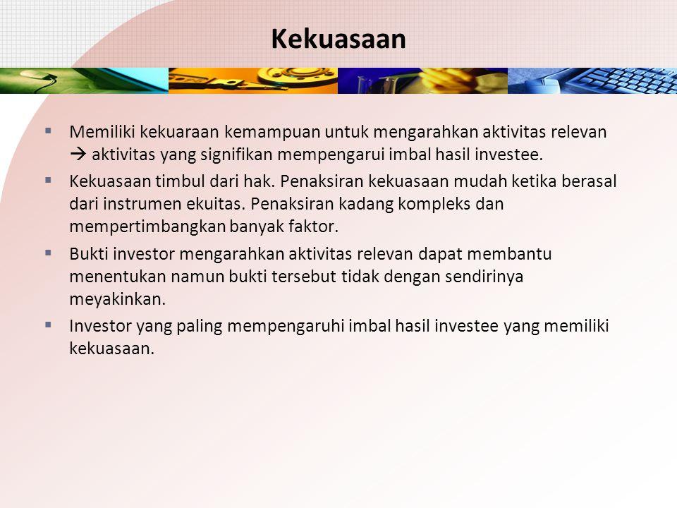 Kekuasaan  Memiliki kekuaraan kemampuan untuk mengarahkan aktivitas relevan  aktivitas yang signifikan mempengarui imbal hasil investee.  Kekuasaan