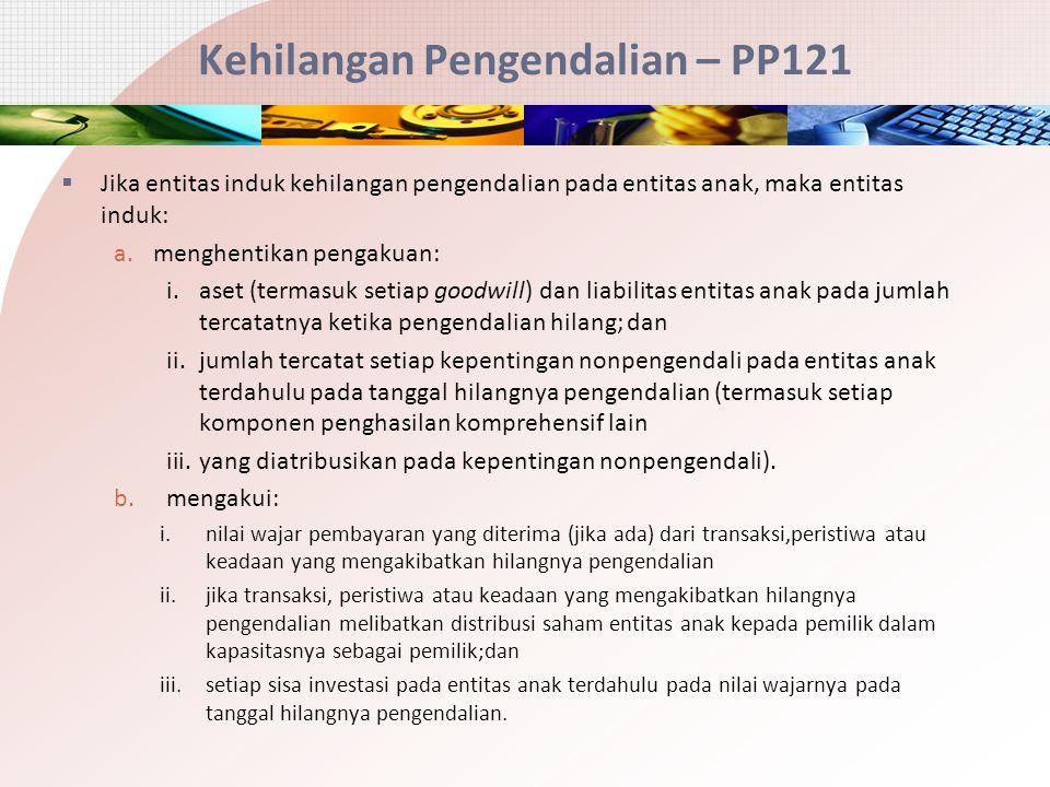 Kehilangan Pengendalian – PP121  Jika entitas induk kehilangan pengendalian pada entitas anak, maka entitas induk: a.menghentikan pengakuan: i.aset (