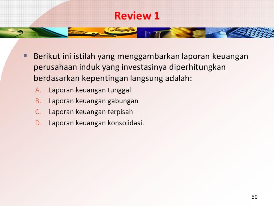 Review 1  Berikut ini istilah yang menggambarkan laporan keuangan perusahaan induk yang investasinya diperhitungkan berdasarkan kepentingan langsung