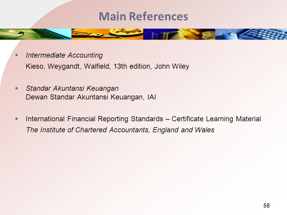 Main References  Intermediate Accounting Kieso, Weygandt, Walfield, 13th edition, John Wiley  Standar Akuntansi Keuangan Dewan Standar Akuntansi Keuangan, IAI  International Financial Reporting Standards – Certificate Learning Material The Institute of Chartered Accountants, England and Wales 58