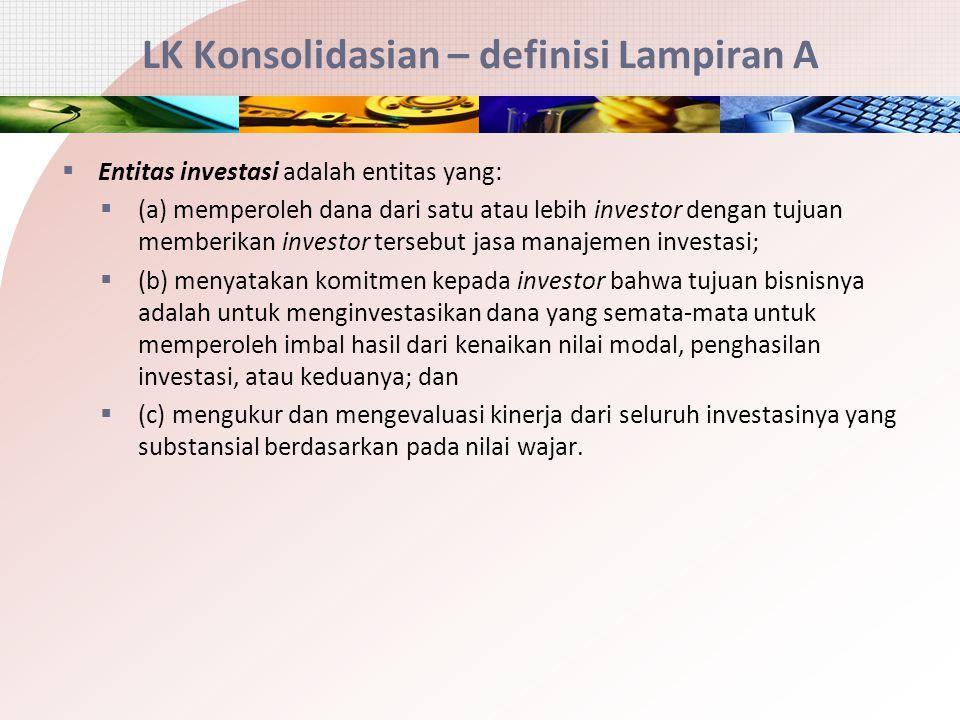 LK Konsolidasian – definisi Lampiran A  Entitas investasi adalah entitas yang:  (a) memperoleh dana dari satu atau lebih investor dengan tujuan memb