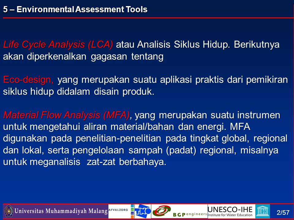 5 – Environmental Assessment Tools 13/57 Methodology of LCA (9), Impact assessment Pengukuran Dampak EffectIntervention Damage CO2 P SO2 NOx DDT Dust VOC Cd PAH CFC Heavy metals Greenhouse effect Acidification Pesticides Eutrophication Damage to Eco-systems Damage to human health Indicator Winter smog Summer smog Carconogenics Ozone layer depl.