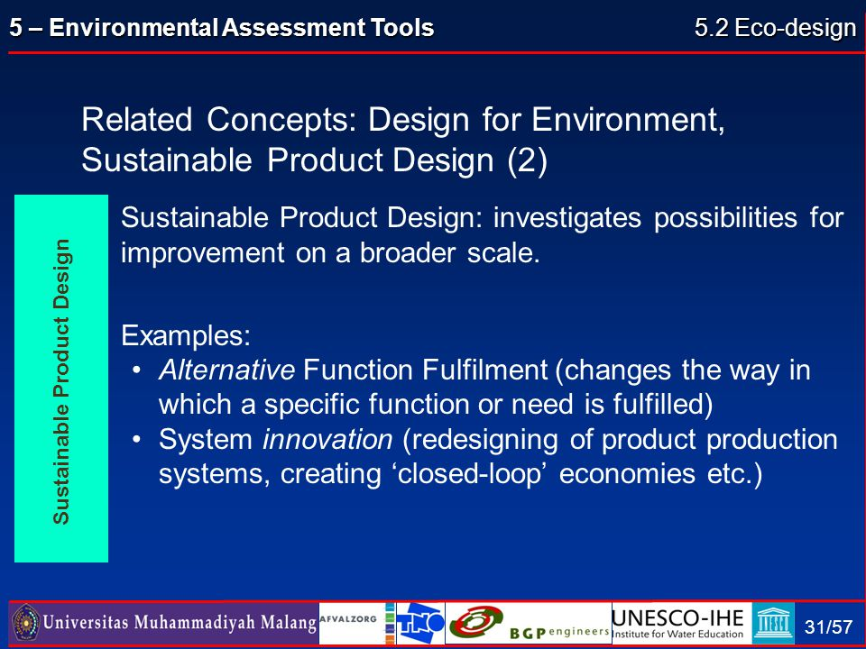 5 – Environmental Assessment Tools 31/57 Sustainable Product Design: investigates possibilities for improvement on a broader scale. Examples: Alternat