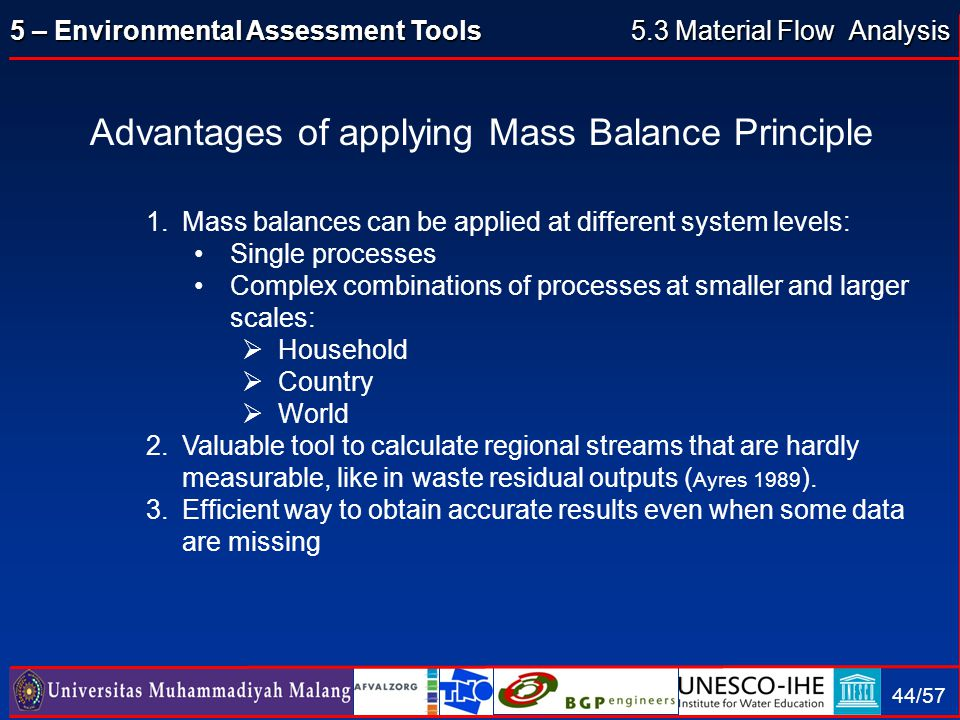 5 – Environmental Assessment Tools 44/57 Advantages of applying Mass Balance Principle 1.Mass balances can be applied at different system levels: Sing