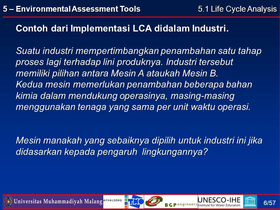 5 – Environmental Assessment Tools 6/57 Contoh dari Implementasi LCA didalam Industri. Suatu industri mempertimbangkan penambahan satu tahap proses la