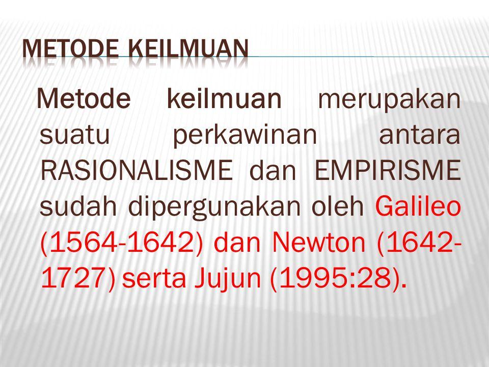 Metode keilmuan merupakan suatu perkawinan antara RASIONALISME dan EMPIRISME sudah dipergunakan oleh Galileo (1564-1642) dan Newton (1642- 1727) serta Jujun (1995:28).