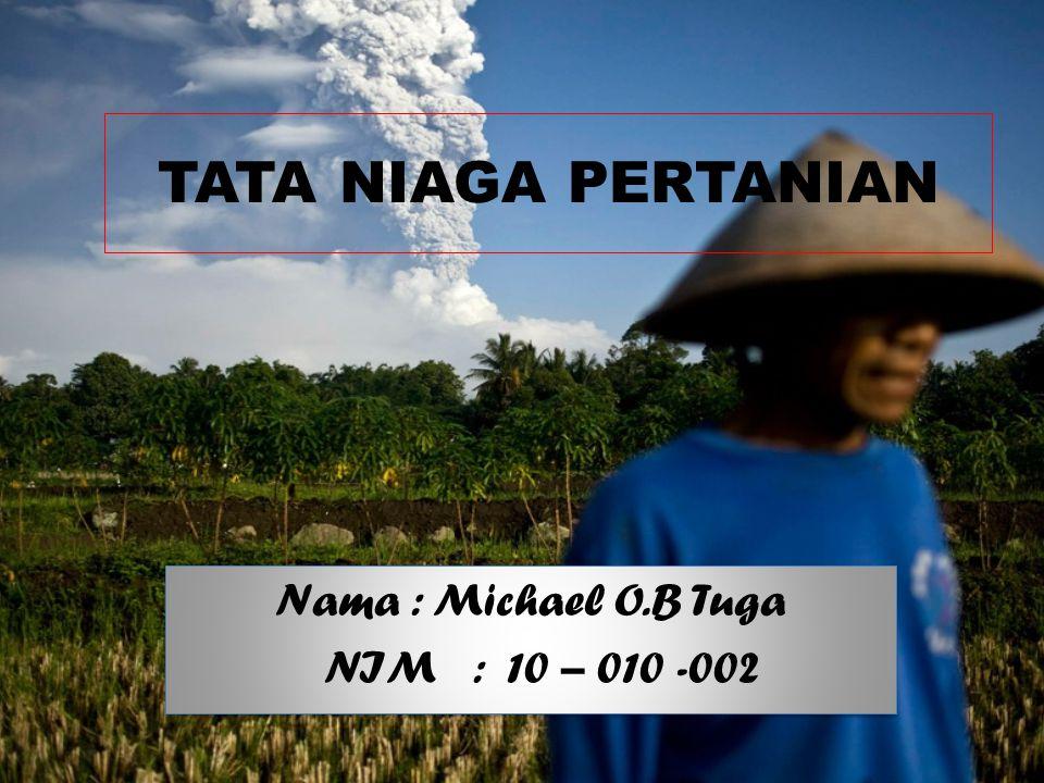 TATA NIAGA PERTANIAN Nama : Michael O.B Tuga NIM : 10 – 010 -002 Nama : Michael O.B Tuga NIM : 10 – 010 -002