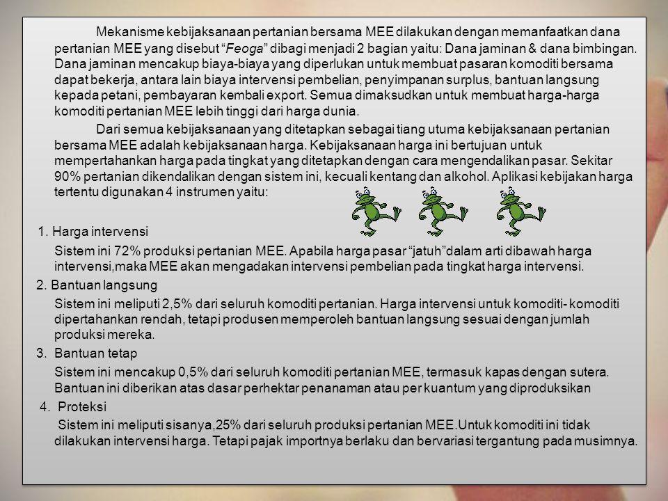 "Mekanisme kebijaksanaan pertanian bersama MEE dilakukan dengan memanfaatkan dana pertanian MEE yang disebut ""Feoga"" dibagi menjadi 2 bagian yaitu: Dan"