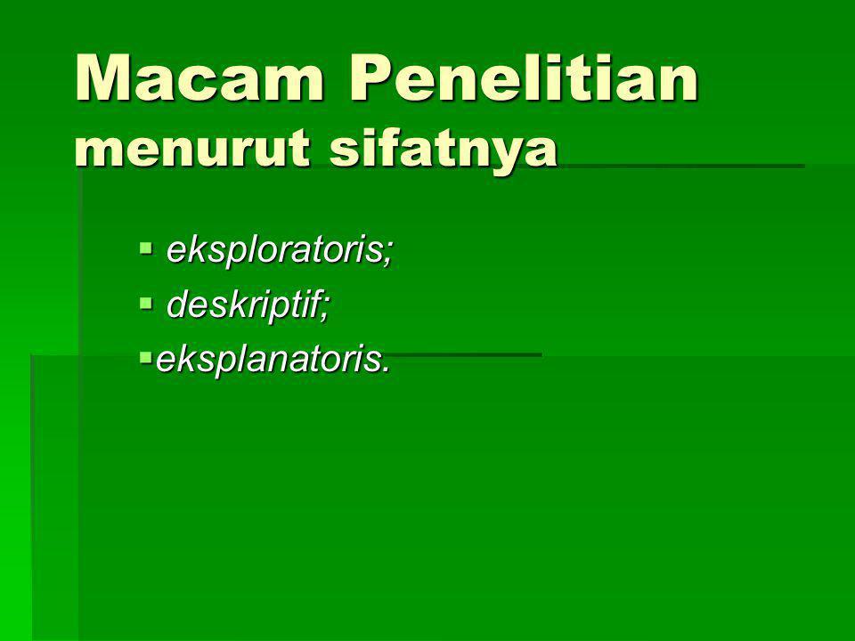 Macam Penelitian menurut sifatnya  eksploratoris;  deskriptif;  eksplanatoris.