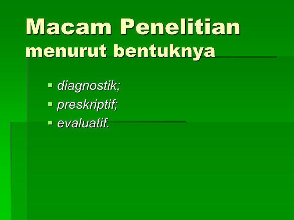 Macam Penelitian menurut bentuknya  diagnostik;  preskriptif;  evaluatif.