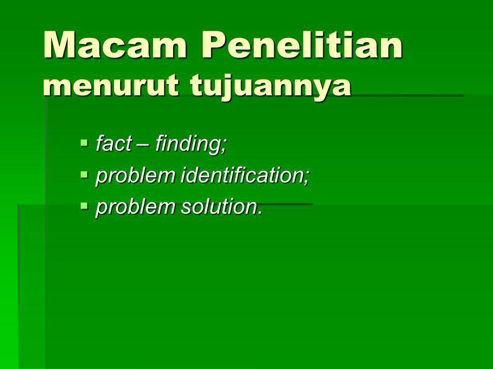 Macam Penelitian menurut tujuannya  fact – finding;  problem identification;  problem solution.