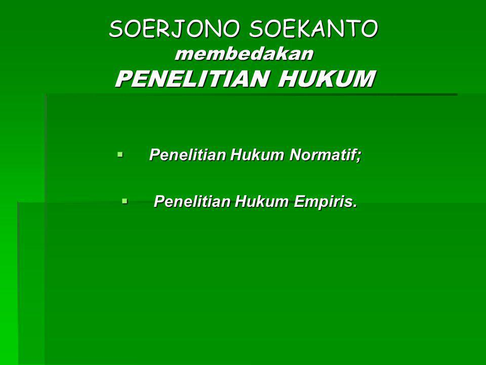 SOERJONO SOEKANTO membedakan PENELITIAN HUKUM  Penelitian Hukum Normatif;  Penelitian Hukum Empiris.