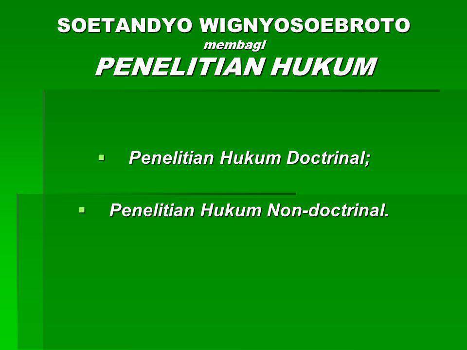 SOETANDYO WIGNYOSOEBROTO membagi PENELITIAN HUKUM  Penelitian Hukum Doctrinal;  Penelitian Hukum Non-doctrinal.