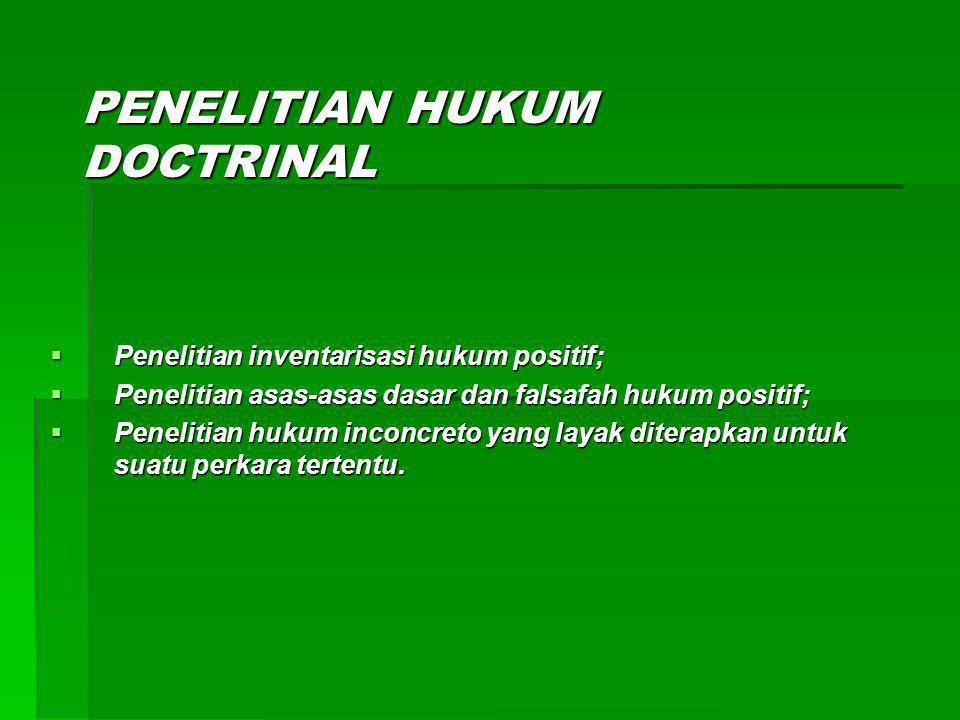 PENELITIAN HUKUM DOCTRINAL  Penelitian inventarisasi hukum positif;  Penelitian asas-asas dasar dan falsafah hukum positif;  Penelitian hukum inconcreto yang layak diterapkan untuk suatu perkara tertentu.