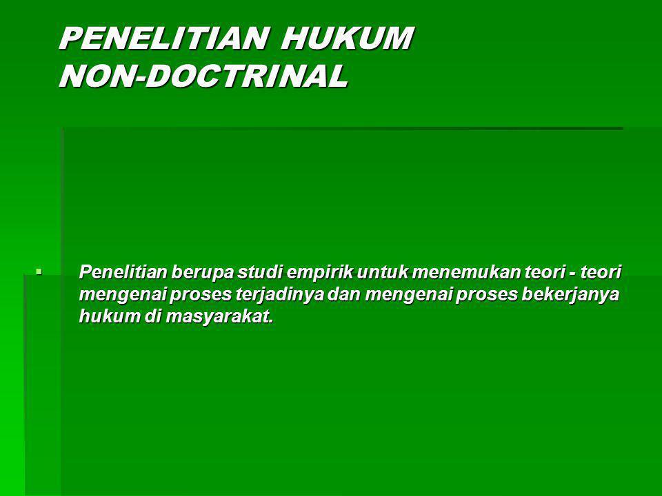 PENELITIAN HUKUM NON-DOCTRINAL  Penelitian berupa studi empirik untuk menemukan teori - teori mengenai proses terjadinya dan mengenai proses bekerjanya hukum di masyarakat.