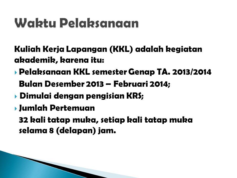 Kuliah Kerja Lapangan (KKL) adalah kegiatan akademik, karena itu:  Pelaksanaan KKL semester Genap TA. 2013/2014 Bulan Desember 2013 – Februari 2014;