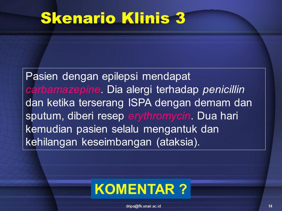 dripa@fk.unair.ac.id14 Skenario Klinis 3 Pasien dengan epilepsi mendapat carbamazepine. Dia alergi terhadap penicillin dan ketika terserang ISPA denga