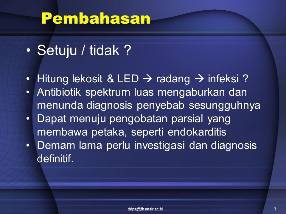 dripa@fk.unair.ac.id3 Pembahasan Setuju / tidak ? Hitung lekosit & LED  radang  infeksi ? Antibiotik spektrum luas mengaburkan dan menunda diagnosis