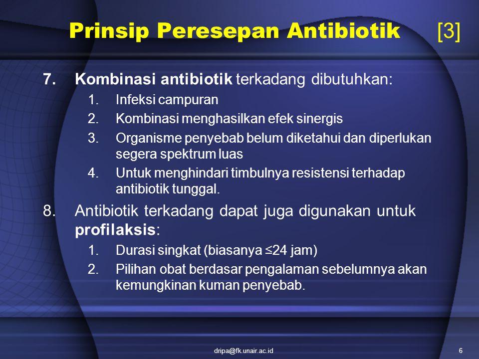 dripa@fk.unair.ac.id6 Prinsip Peresepan Antibiotik [3] 7.Kombinasi antibiotik terkadang dibutuhkan: 1.Infeksi campuran 2.Kombinasi menghasilkan efek s