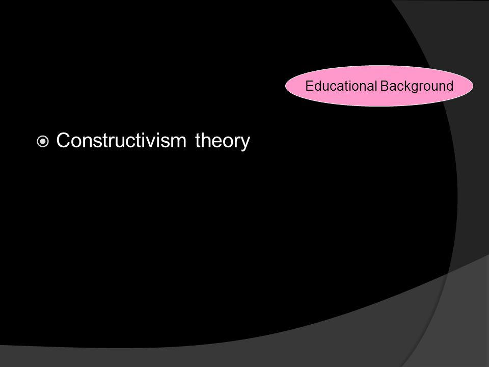 Reasons for Changes  Constructivism theory Educational Background